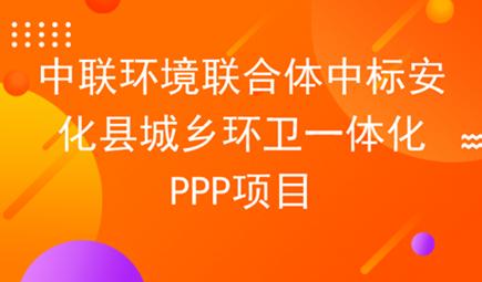 中联环境联合中标安化县环卫一体化PPP项目