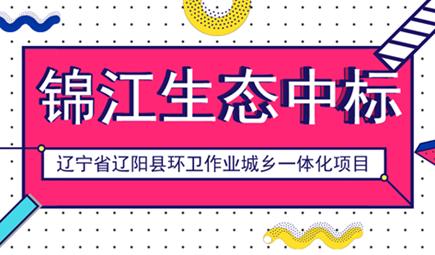 锦江生态中标辽宁省辽阳县环卫一体化项目