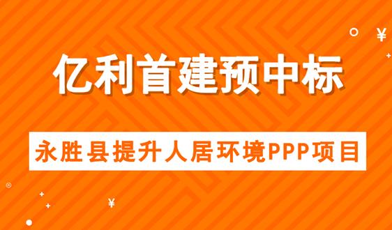 亿利首建预中标永胜县提升人居环境PPP项目