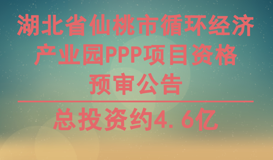 仙桃市循环经济产业园PPP项目资格预审公告