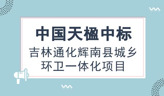 中国天楹中标吉林通化辉南县城乡环卫一体化项目