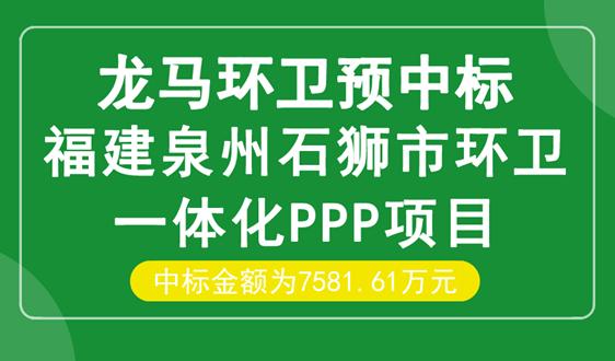 龙马环卫预中标7582万福建石狮市环卫一体化项目