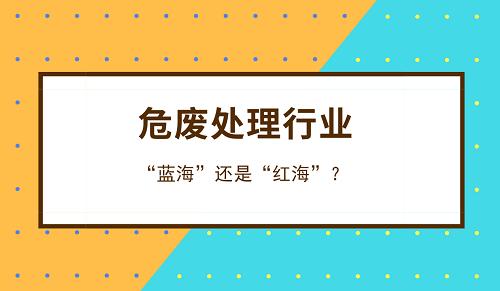 """危废职业到底是""""蓝海""""仍是""""红海""""?"""